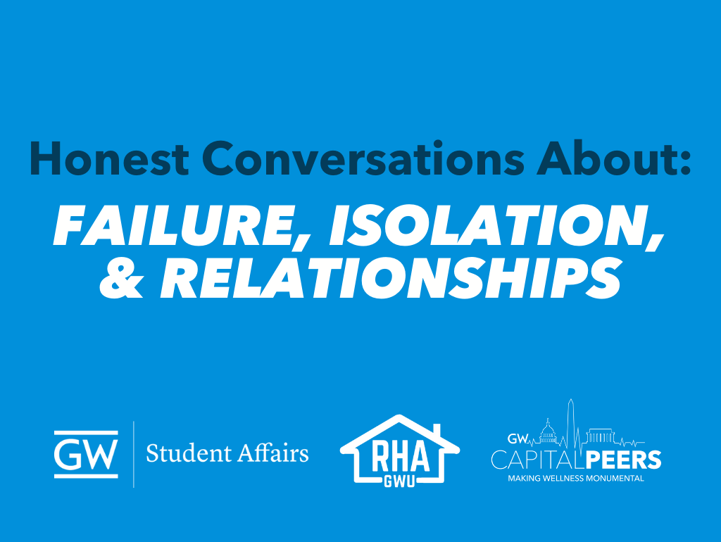 Honest Conversations About: Failure, Isolation, & Relationships. GW Student Affairs, RHA, GW Capital Peers.